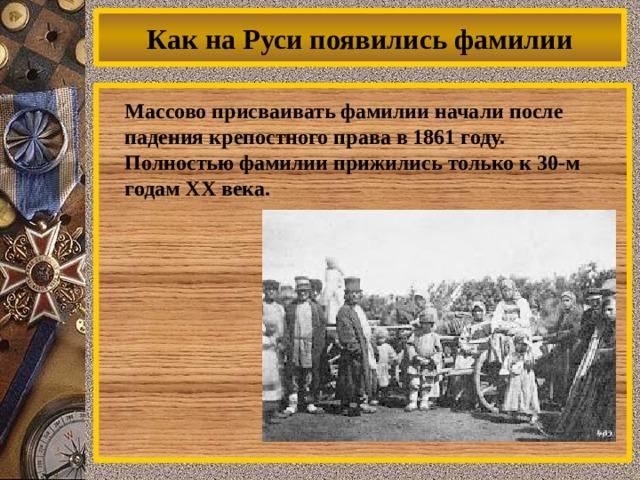 Как на Руси появились фамилии  Массово присваивать фамилии начали после падения крепостного права в 1861 году. Полностью фамилии прижились только к 30-м годам XX века.