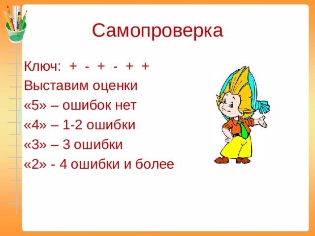 Самопроверка Ключ: + - + - + + Выставим оценки «5» – ошибок нет «4» – 1-2 ошибки «3» – 3 ошибки «2» - 4 ошибки и более