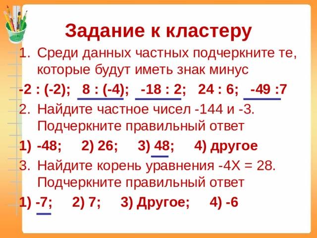 Задание к кластеру Среди данных частных подчеркните те, которые будут иметь знак минус -2 : (-2); 8 : (-4); -18 : 2; 24 : 6; -49 :7 Найдите частное чисел -144 и -3. Подчеркните правильный ответ -48; 2) 26; 3) 48; 4) другое Найдите корень уравнения -4X = 28. Подчеркните правильный ответ 1) -7; 2) 7; 3) Другое; 4) -6