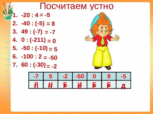 Посчитаем устно = -5 -20 : 4 -40 : (-5) 49 : (-7) 0 : (-211) -50 : (-10) -100 : 2 60 : (-30) = 8 = -7 = 0 = 5 = -50 = -2 -7 Л 5 Н -2 Е -50 0 И Е 8 Е -5 Д Д Л Н Е И Е Е