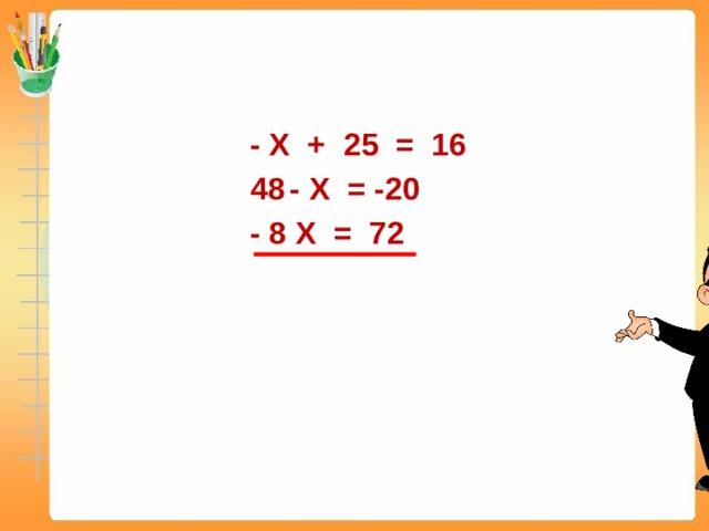 - X + 25 = 16 - X = -20 - 8 X = 72