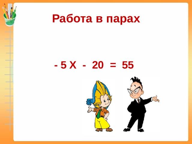 Работа в парах - 5 X - 20 = 55