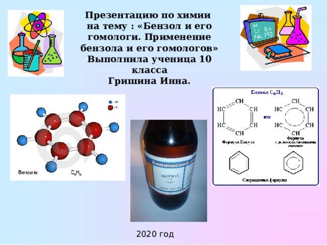 Презентацию по химии  на тему : «Бензол и его гомологи. Применение бензола и его гомологов»  Выполнила ученица 10 класса  Гришина Инна.   2020 год