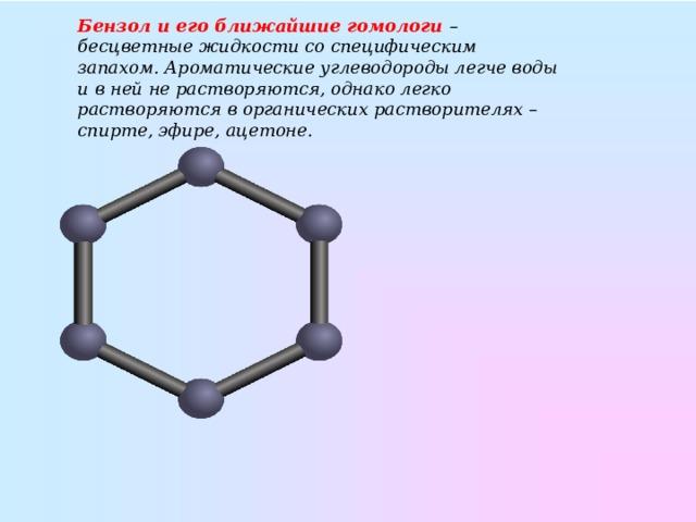 Бензол и его ближайшие гомологи – бесцветные жидкости со специфическим запахом. Ароматические углеводороды легче воды и в ней не растворяются, однако легко растворяются в органических растворителях – спирте, эфире, ацетоне.
