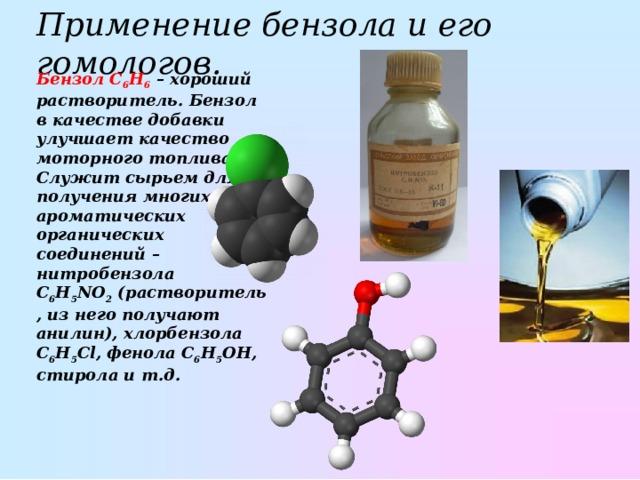 Применение бензола и его гомологов. БензолC 6 H 6 – хороший растворитель. Бензол в качестве добавки улучшает качество моторного топлива. Служит сырьем для получения многих ароматических органических соединений– нитробензола C 6 H 5 NO 2 (растворитель, из него получают анилин), хлорбензола C 6 H 5 Cl, фенола C 6 H 5 OH, стирола и т.д.
