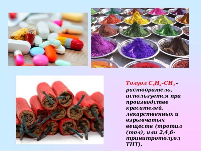 ТолуолC 6 H 5 –CH 3  – растворитель, используется при производстве красителей, лекарственных и взрывчатых веществ (тротил (тол), или 2,4,6-тринитротолуол ТНТ).