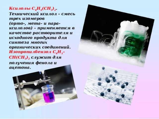 КсилолыC 6 H 4 (CH 3 ) 2 . Технический ксилол– смесь трех изомеров (орто-,мета- ипара-ксилолов)– применяется в качестве растворителя и исходного продукта для синтеза многих органических соединений. ИзопропилбензолC 6 H 5 –CH(CH 3 ) 2 служит для получения фенола и ацетона.