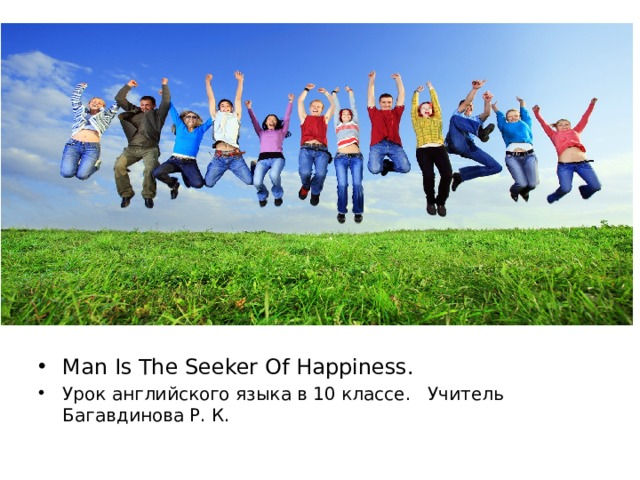 Man Is The Seeker Of Happiness. Урок английского языка в 10 классе. Учитель Багавдинова Р. К.