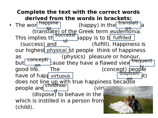 Complete the text with the correct words derived from the words in brackets: The word (happy) in the Ethics is a (translate) of the Greek term eudemonia. This implies that to be happy is to be (success) and (fulfill). Happiness is our highest goal. Most people think of happiness as (physics) pleasure or honour, but this is because they have a flawed view of the good life. The (concept) people have of happiness (frequent) does not line up with true happiness because people are not (virtue). Virtue is a (dispose) to behave in the right manner, which is instilled in a person from (child). happiness translation successful fulfilled physical conception frequently virtuous disposition childhood