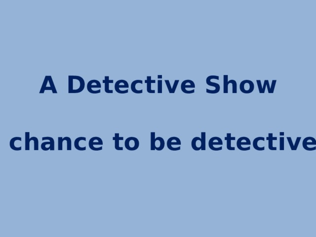A Detective Show  a chance to be detectives