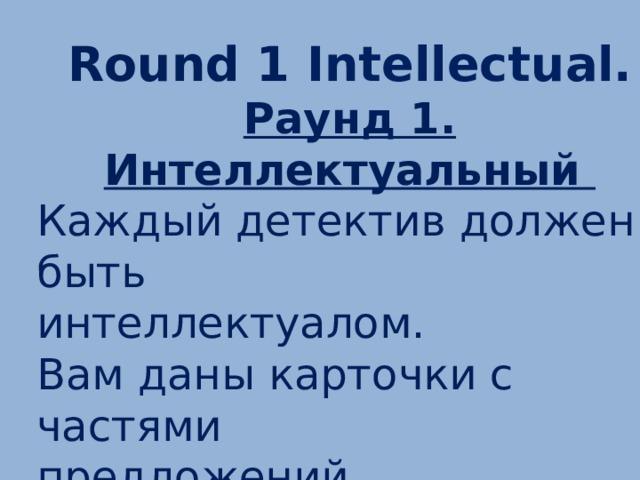 Round 1 Intellectual. Раунд 1. Интеллектуальный Каждый детектив должен быть интеллектуалом. Вам даны карточки с частями предложений. Задание: составить из этих частей предложения.