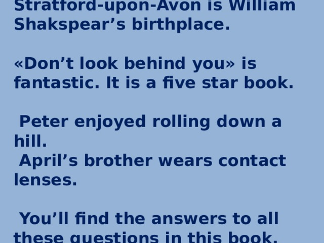 Stratford-upon-Avon is William Shakspear's birthplace.   «Don't look behind you» is fantastic. It is a five star book.   Peter enjoyed rolling down a hill.  April's brother wears contact lenses.   You'll find the answers to all these questions in this book.