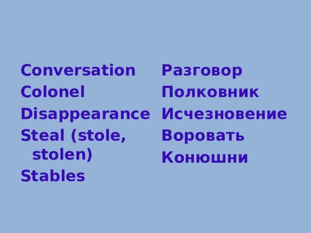 Conversation Разговор Colonel Полковник Disappearance Исчезновение Steal (stole, stolen) Воровать Stables Конюшни