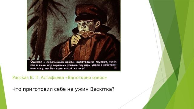 Рассказ В. П. Астафьева «Васюткино озеро»   Что приготовил себе на ужин Васютка?
