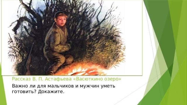 Рассказ В. П. Астафьева «Васюткино озеро» Важно ли для мальчиков и мужчин уметь готовить? Докажите.