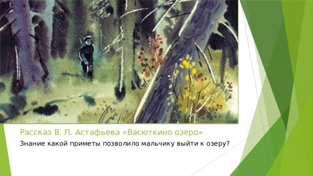 Рассказ В. П. Астафьева «Васюткино озеро» Знание какой приметы позволило мальчику выйти к озеру?