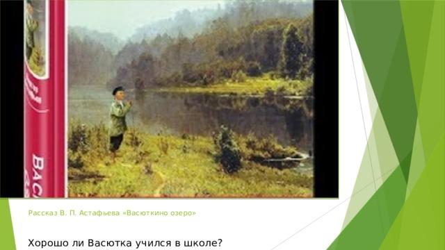 Рассказ В. П. Астафьева «Васюткино озеро» Хорошо ли Васютка учился в школе?