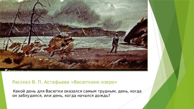 Рассказ В. П. Астафьева «Васюткино озеро»    Какой день для Васютки оказался самым трудным, день, когда он заблудился, или день, когда начался дождь?