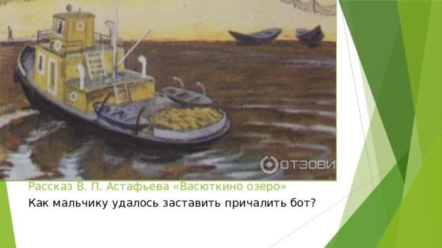 Рассказ В. П. Астафьева «Васюткино озеро» Как мальчику удалось заставить причалить бот?