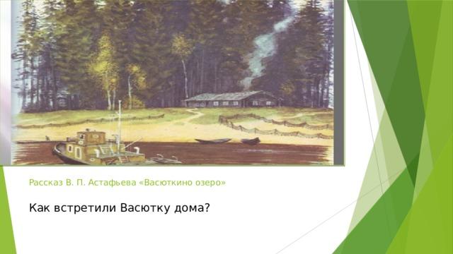 Рассказ В. П. Астафьева «Васюткино озеро»   Как встретили Васютку дома?