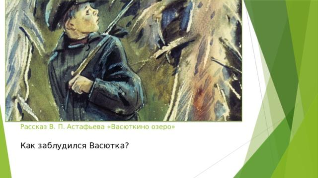 Рассказ В. П. Астафьева «Васюткино озеро»   Как заблудился Васютка?