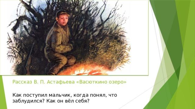 Рассказ В. П. Астафьева «Васюткино озеро»   Как поступил мальчик, когда понял, что заблудился? Как он вёл себя?