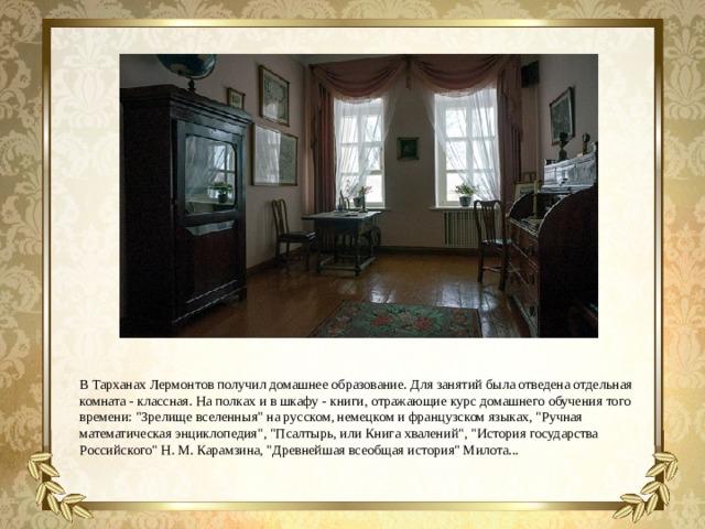 В Тарханах Лермонтов получил домашнее образование. Для занятий была отведена отдельная комната - классная. На полках и в шкафу - книги, отражающие курс домашнего обучения того времени: