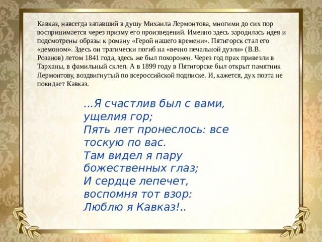 Кавказ, навсегда запавший в душу Михаила Лермонтова, многими до сих пор воспринимается через призму его произведений. Именно здесь зародилась идея и подсмотрены образы к роману «Герой нашего времени». Пятигорск стал его «демоном». Здесь он трагически погиб на «вечно печальной дуэли» (В.В. Розанов) летом 1841 года, здесь же был похоронен. Через год прах привезли в Тарханы, в фамильный склеп. А в 1899 году в Пятигорске был открыт памятник Лермонтову, воздвигнутый по всероссийской подписке. И, кажется, дух поэта не покидает Кавказ. ...Я счастлив был с вами, ущелия гор;  Пять лет пронеслось: все тоскую по вас.  Там видел я пару божественных глаз;  И сердце лепечет, воспомня тот взор:  Люблю я Кавказ!..