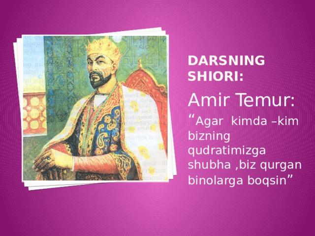 """Darsning shiori: Amir Temur: """" Agar kimda –kim bizning qudratimizga shubha ,biz qurgan binolarga boqsin """""""