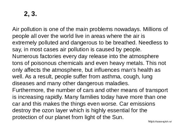 2, 3. Air pollution is one of the main problems nowadays. Millions of people all over the world live in areas where the air is extremely polluted and dangerous to be breathed. Needless to say, in most cases air pollution is caused by people. Numerous factories every day release into the atmosphere tons of poisonous chemicals and even heavy metals. This not only affects the atmosphere, but influences man's health as well. As a result, people suffer from asthma, cough, lung diseases and many other dangerous maladies. Furthermore, the number of cars and other means of transport is increasing rapidly. Many families today have more than one car and this makes the things even worse. Car emissions destroy the ozon layer which is highly essential for the protection of our planet from light of the Sun. https ://lizasenglish.ru/