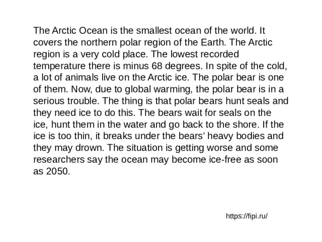 The Arctic Ocean is the smallest ocean of the world. It covers the northern polar region of the Earth. The Arctic region is a very cold place. The lowest recorded temperature there is minus 68 degrees. In spite of the cold, a lot of animals live on the Arctic ice. The polar bear is one of them. Now, due to global warming, the polar bear is in a serious trouble. The thing is that polar bears hunt seals and they need ice to do this. The bears wait for seals on the ice, hunt them in the water and go back to the shore. If the ice is too thin, it breaks under the bears' heavy bodies and they may drown. The situation is getting worse and some researchers say the ocean may become ice-free as soon as 2050. https://fipi.ru/