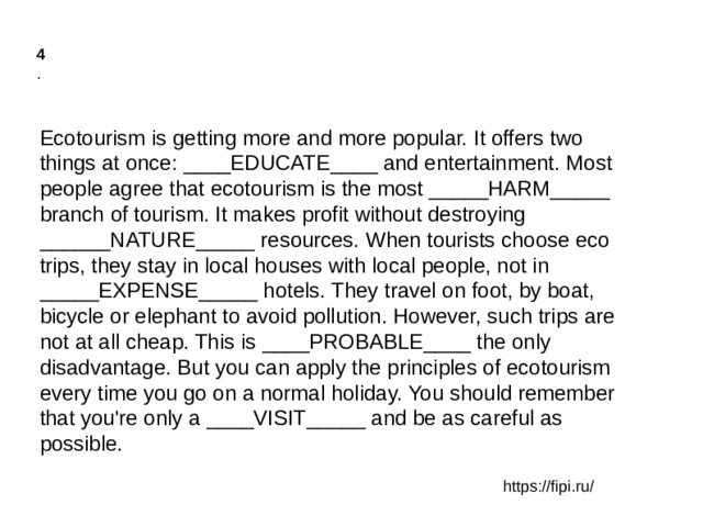 4 . Ecotourism is getting more and more popular. It offers two things at once: ____EDUCATE____ and entertainment. Most people agree that ecotourism is the most _____HARM_____ branch of tourism. It makes profit without destroying ______NATURE_____ resources. When tourists choose eco trips, they stay in local houses with local people, not in _____EXPENSE_____ hotels. They travel on foot, by boat, bicycle or elephant to avoid pollution. However, such trips are not at all cheap. This is ____PROBABLE____ the only disadvantage. But you can apply the principles of ecotourism every time you go on a normal holiday. You should remember that you're only a ____VISIT_____ and be as careful as possible. https://fipi.ru/