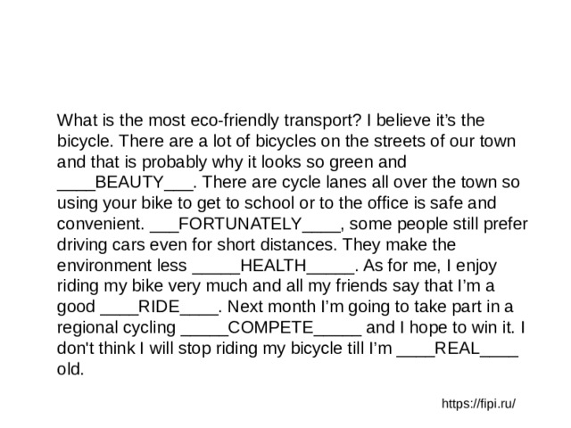 What is the most eco-friendly transport? I believe it's the bicycle. There are a lot of bicycles on the streets of our town and that is probably why it looks so green and ____BEAUTY___. There are cycle lanes all over the town so using your bike to get to school or to the office is safe and convenient. ___FORTUNATELY____, some people still prefer driving cars even for short distances. They make the environment less _____HEALTH_____. As for me, I enjoy riding my bike very much and all my friends say that I'm a good ____RIDE____. Next month I'm going to take part in a regional cycling _____COMPETE_____ and I hope to win it. I don't think I will stop riding my bicycle till I'm ____REAL____ old. https://fipi.ru/