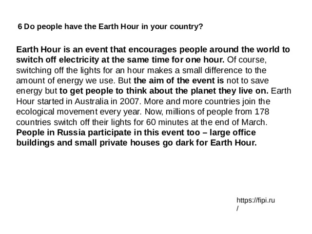 6 Do people have the Earth Hour in your country? Earth Hour is an event that encourages people around the world to switch off electricity at the same time for one hour. Of course, switching off the lights for an hour makes a small difference to the amount of energy we use. But the aim of the event is not to save energy but to get people to think about the planet they live on. Earth Hour started in Australia in 2007. More and more countries join the ecological movement every year. Now, millions of people from 178 countries switch off their lights for 60 minutes at the end of March. People in Russia participate in this event too – large office buildings and small private houses go dark for Earth Hour. https://fipi.ru/