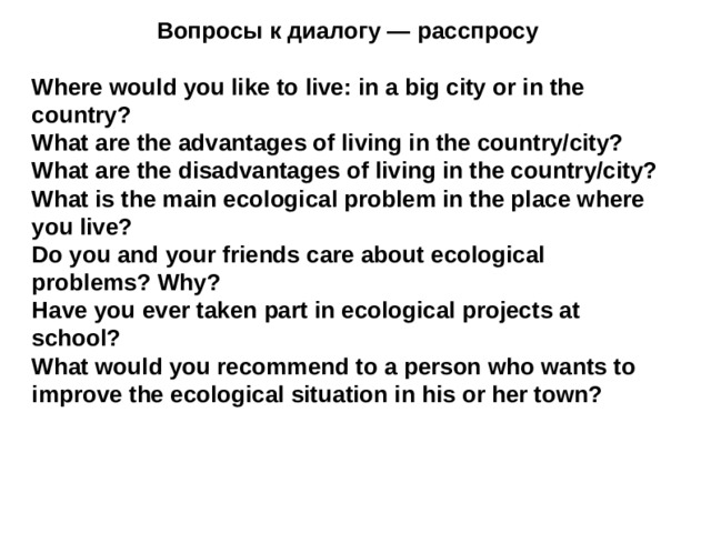 Вопросы к диалогу — расспросу Where would you like to live: in a big city or in the country? What are the advantages of living in the country/city? What are the disadvantages of living in the country/city? What is the main ecological problem in the place where you live? Do you and your friends care about ecological problems? Why? Have you ever taken part in ecological projects at school? What would you recommend to a person who wants to improve the ecological situation in his or her town?