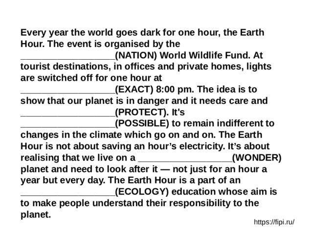 Every year the world goes dark for one hour, the Earth Hour. The event is organised by the __________________(NATION) World Wildlife Fund. At tourist destinations, in offices and private homes, lights are switched off for one hour at __________________(EXACT) 8:00 pm. The idea is to show that our planet is in danger and it needs care and __________________(PROTECT). It's __________________(POSSIBLE) to remain indifferent to changes in the climate which go on and on. The Earth Hour is not about saving an hour's electricity. It's about realising that we live on a __________________(WONDER) planet and need to look after it — not just for an hour a year but every day. The Earth Hour is a part of an __________________(ECOLOGY) education whose aim is to make people understand their responsibility to the planet. https://fipi.ru/