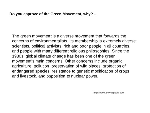 Do you approve of the Green Movement, why? … The green movement is a diverse movement that forwards the concerns of environmentalists. Its membership is extremely diverse: scientists, political activists, rich and poor people in all countries, and people with many different religious philosophies. Since the 1980s, global climate change has been one of the green movement's main concerns. Other concerns include organic agriculture, pollution, preservation of wild places, protection of endangered species, resistance to genetic modification of crops and livestock, and opposition to nuclear power. https://www.encyclopedia.com