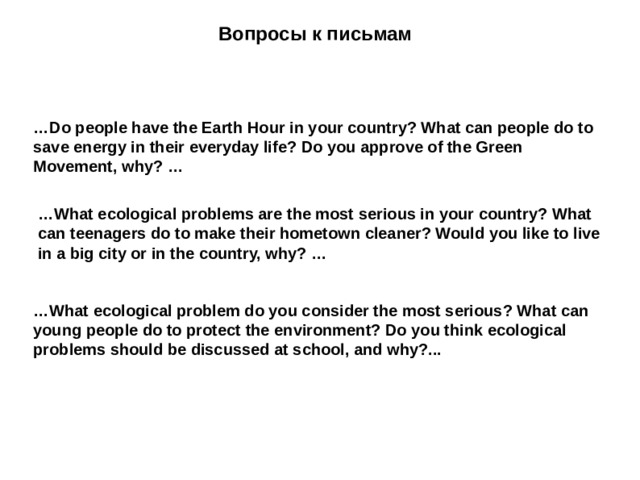 Вопросы к письмам … Do people have the Earth Hour in your country? What can people do to save energy in their everyday life? Do you approve of the Green Movement, why? … … What ecological problems are the most serious in your country? What can teenagers do to make their hometown cleaner? Would you like to live in a big city or in the country, why? … … What ecological problem do you consider the most serious? What can young people do to protect the environment? Do you think ecological problems should be discussed at school, and why?...