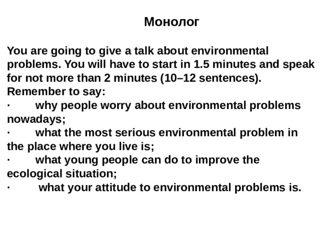 Монолог You are going to give a talk about environmental problems. You will have to start in 1.5 minutes and speak for not more than 2 minutes (10–12 sentences). Remember to say: · why people worry about environmental problems nowadays; · what the most serious environmental problem in the place where you live is; · what young people can do to improve the ecological situation; · what your attitude to environmental problems is.