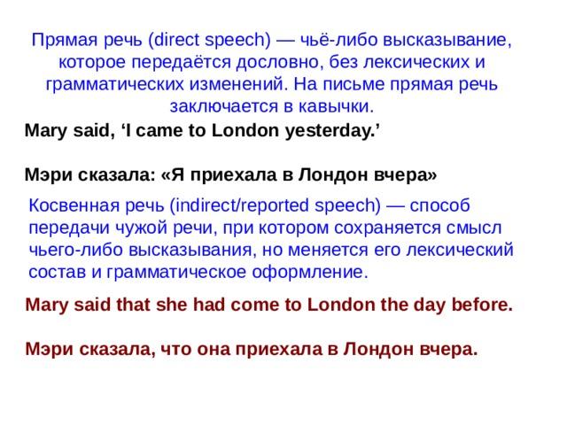 Прямая речь (direct speech) — чьё-либо высказывание, которое передаётся дословно, без лексических и грамматических изменений. На письме прямая речь заключается в кавычки. Mary said, 'I came to London yesterday.' Мэри сказала: «Я приехала в Лондон вчера» Косвенная речь (indirect/reported speech) — способ передачи чужой речи, при котором сохраняется смысл чьего-либо высказывания, но меняется его лексический состав и грамматическое оформление. Mary said that she had come to London the day before. Мэри сказала, что она приехала в Лондон вчера.