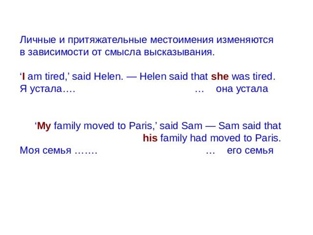 Личные и притяжательные местоимения изменяются в зависимости от смысла высказывания. ' I am tired,' said Helen. — Helen said that she was tired. Я устала…. … она устала ' My family moved to Paris,' said Sam — Sam said that his family had moved to Paris. Моя семья ……. … его семья