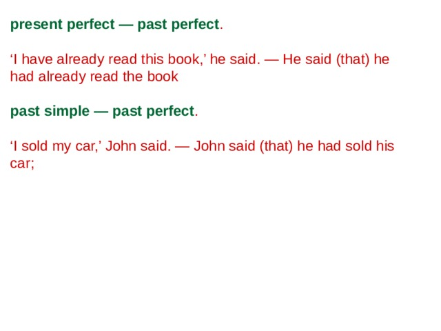present perfect — past perfect . ' I have already read this book,' he said. — He said (that) he had already read the book past simple — past perfect . ' I sold my car,' John said. — John said (that) he had sold his car;
