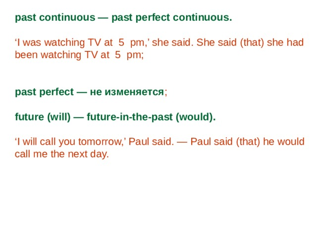 past continuous — past perfect continuous. ' I was watching TV at 5 pm,' she said. She said (that) she had been watching TV at 5 pm; past perfect — не изменяется ; future (will) — future-in-the-past (would). ' I will call you tomorrow,' Paul said. — Paul said (that) he would call me the next day.