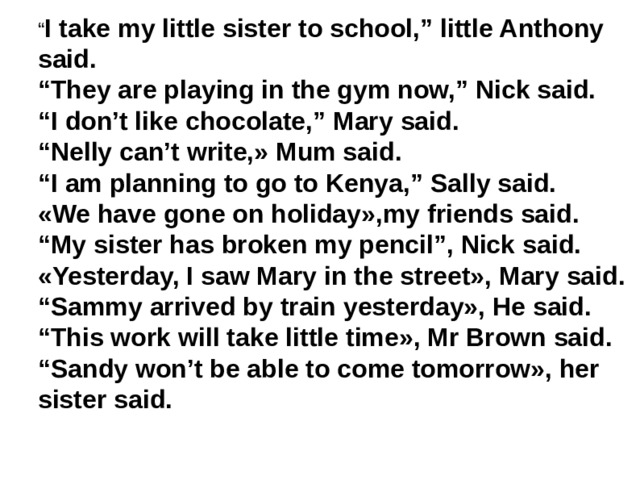""""""" I take my little sister to school,"""" little Anthony said. """" They are playing in the gym now,"""" Nick said. """" I don't like chocolate,"""" Mary said. """" Nelly can't write,» Mum said. """" I am planning to go to Kenya,"""" Sally said. «We have gone on holiday»,my friends said. """" My sister has broken my pencil"""", Nick said. «Yesterday, I saw Mary in the street», Mary said. """" Sammy arrived by train yesterday», He said. """" This work will take little time», Mr Brown said. """" Sandy won't be able to come tomorrow», her sister said."""