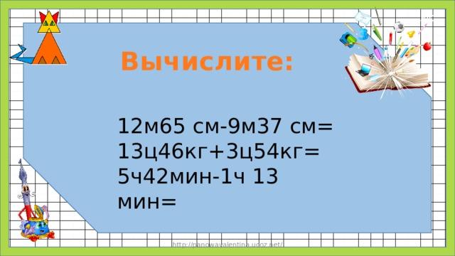 Вычислите: 12м65 см-9м37 см= 13ц46кг+3ц54кг= 5ч42мин-1ч 13 мин= http://panowavalentina.ucoz.net/