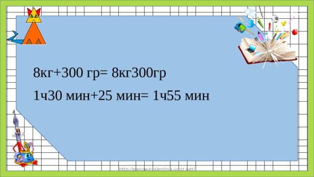 8кг+300 гр= 8кг300гр 1ч30 мин+25 мин= 1ч55 мин http://panowavalentina.ucoz.net/