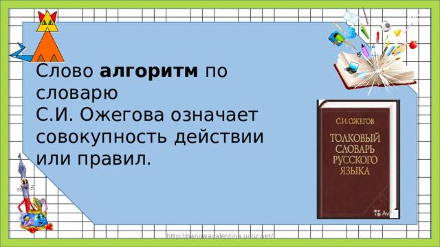 Слово алгоритм по словарю С.И. Ожегова означает совокупность действии или правил. http://panowavalentina.ucoz.net/