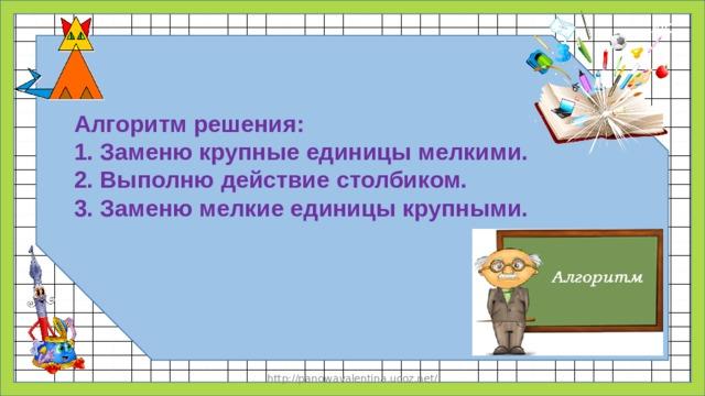 Алгоритм решения: 1. Заменю крупные единицы мелкими. 2. Выполню действие столбиком. 3. Заменю мелкие единицы крупными. http://panowavalentina.ucoz.net/