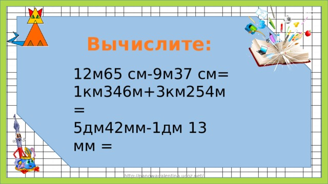 Вычислите: 12м65 см-9м37 см= 1км346м+3км254м= 5дм42мм-1дм 13 мм = http://panowavalentina.ucoz.net/