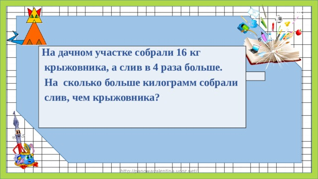 На дачном участке собрали 16 кг  крыжовника, а слив в 4 раза больше.  На сколько больше килограмм собрали  слив, чем крыжовника? http://panowavalentina.ucoz.net/
